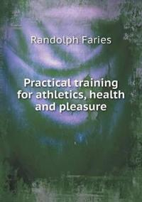 Practical Training for Athletics, Health and Pleasure
