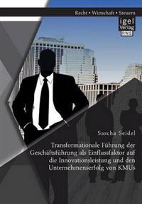 Transformationale Fuhrung Der Geschaftsfuhrung ALS Einflussfaktor Auf Die Innovationsleistung Und Den Unternehmenserfolg Von Kmus