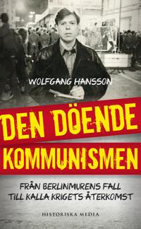 Den döende kommunismen : Från Berlinmurens fall till kalla krigets återkoms
