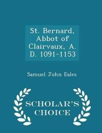 St. Bernard, Abbot of Clairvaux, A. D. 1091-1153 - Scholar's Choice Edition