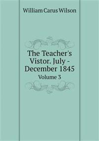 The Teacher's Vistor. July - December 1845 Volume 3