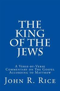 The King of the Jews: A Verse-By-Verse Commentary on the Gospel According to Matthew