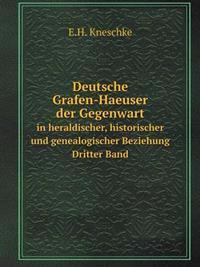 Deutsche Grafen-Haeuser Der Gegenwart in Heraldischer, Historischer Und Genealogischer Beziehung. Dritter Band