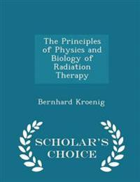 The Principles of Physics and Biology of Radiation Therapy - Scholar's Choice Edition