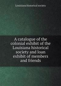 A Catalogue of the Colonial Exhibit of the Louisiana Historical Society and Loan Exhibit of Members and Friends