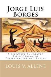Jorge Luis Borges: A Selective Annotated Bibliography of Dissertations and Theses