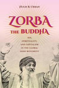 Zorba the Buddha: Sex, Spirituality, and Capitalism in the Global Osho Movement