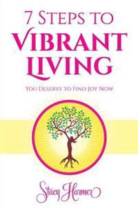 7 Steps to Vibrant Living: You Deserve to Find Joy Now