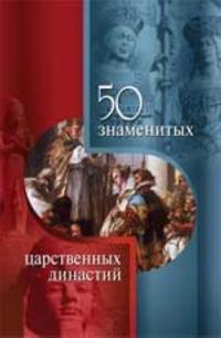 50 znamenitykh tsarstvennykh dinastij