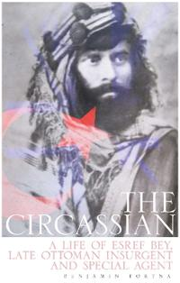 Circassian - the life of esref bey, late ottoman insurgent and special agen
