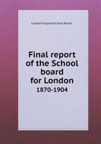 Final Report of the School Board for London 1870-1904