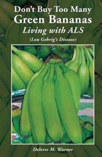 Don't Buy Too Many Green Bananas Living with ALS: (Lou Gehrig's Disease)