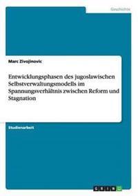 Entwicklungsphasen Des Jugoslawischen Selbstverwaltungsmodells Im Spannungsverhaltnis Zwischen Reform Und Stagnation