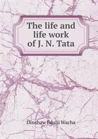 The Life and Life Work of J. N. Tata