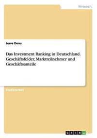 Das Investment Banking in Deutschland. Geschaftsfelder, Marktteilnehmer Und Geschaftsanteile