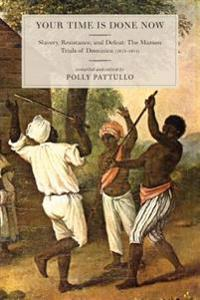 Your Time Is Done Now: Slavery, Resistance, and Defeat: The Maroon Trials of Dominica (1813-1814)