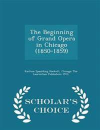 The Beginning of Grand Opera in Chicago (1850-1859) - Scholar's Choice Edition