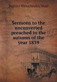 Sermons to the Unconverted Preached in the Autumn of the Year 1839