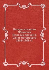 Pyatidesyatiletie Obschestva Morskih Vrachej V Sankt-Peterburge 1858-1908 Gg