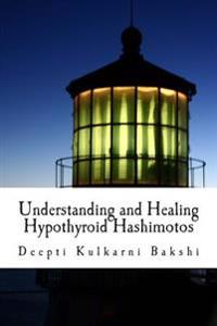 Understanding and Healing Hypothyroid Hashimotos: Take Charge of Your Health with Knowledge, Tools & Lifestyle Practices to Heal Auto-Immune Hypo-Thyr