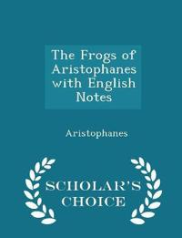 The Frogs of Aristophanes with English Notes - Scholar's Choice Edition