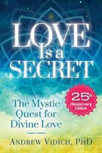 Love Is a Secret: The Mystic Quest for Divine Love