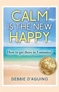 Calm Is the New Happy: How to Get There in 5 Minutes