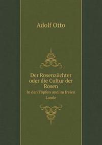 Der Rosenzuchter Oder Die Cultur Der Rosen in Den Topfen Und Im Freien Lande