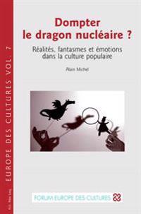 Dompter Le Dragon Nucléaire ?: Réalités, Fantasmes Et Émotions Dans La Culture Populaire