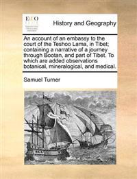 An Account of an Embassy to the Court of the Teshoo Lama, in Tibet; Containing a Narrative of a Journey Through Bootan, and Part of Tibet. to Which Are Added Observations Botanical, Mineralogical, and Medical.