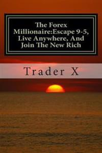 The Forex Millionaire: Escape 9-5, Live Anywhere, and Join the New Rich: Recently Exposed Secret Ways to Become Part of the Underground Forex
