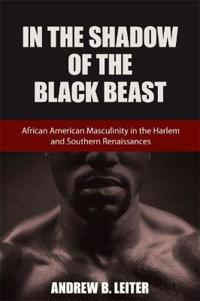In the Shadow of the Black Beast: African American Masculinity in the Harlem and Southern Renaissances