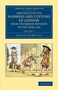 Anecdotes of the Manners and Customs of London from the Roman Invasion to the Year 1700 3 Volume Set Anecdotes of the Manners and Customs of London from the Roman Invasion to the Year 1700