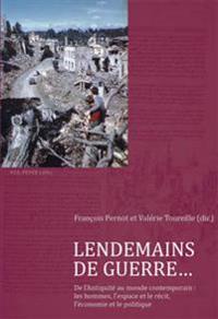 Lendemains de Guerre...: de l'Antiquité Au Monde Contemporain: Les Hommes, l'Espace Et Le Récit, l'Économie Et Le Politique
