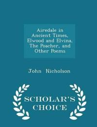 Airedale in Ancient Times, Elwood and Elvina, the Poacher, and Other Poems - Scholar's Choice Edition