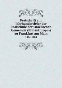 Festschrift Zur Jahrhundertfeier Der Realschule Der Israelischen Gemeinde (Philanthropin) Zu Frankfurt Am Main 1804-1904