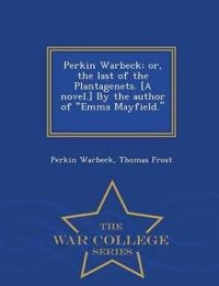 Perkin Warbeck; Or, the Last of the Plantagenets. [A Novel.] by the Author of Emma Mayfield. [T. Frost.] - War College Series