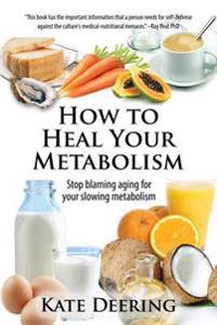 How to Heal Your Metabolism: Learn How the Right Foods, Sleep, the Right Amount of Exercise, and Happiness Can Increase Your Metabolic Rate and Hel