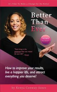 Better Than Ever: How to Improve Your Results, Live a Happier Life, and Attract Everything You Deserve!