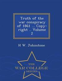 Truth of the War Conspiracy of 1861 ... Copy-Right .. Volume 2 - War College Series