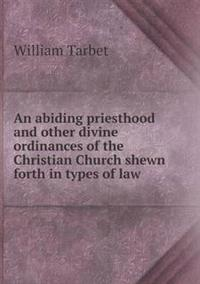 An Abiding Priesthood and Other Divine Ordinances of the Christian Church Shewn Forth in Types of Law
