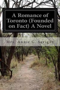 A Romance of Toronto (Founded on Fact) a Novel