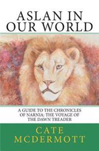 Aslan in Our World: A Guide to the Chronicles of Narnia: The Voyage of the Dawn Treader