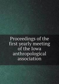 Proceedings of the First Yearly Meeting of the Iowa Anthropological Association