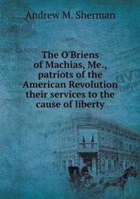 The O'Briens of Machias, Me., Patriots of the American Revolution Their Services to the Cause of Liberty
