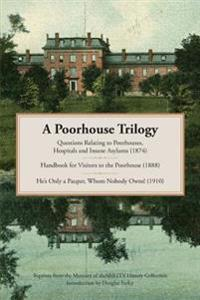 A Poorhouse Trilogy: Questions Relating to Poorhouses, Hospitals and Insane Asylums (1874), Handbook for Visitors to the Poorhouse (1888) a