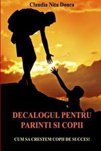 Decalogul Pentru Parinti Si Copii: Cum Sa Crestem Copii de Succes!