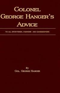 Colonel George Hanger's Advice to All Sportsmen, Farmers and Gamekeepers History of Shooting Series