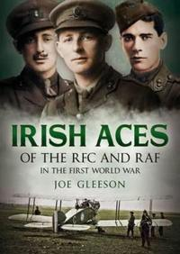 Irish Aces of the RFC and RAF in the First World War: The Lives Behind the Legends
