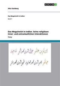 Das Mogulreich in Indien. Seine Religiosen Inner- Und Extrastaatlichen Interaktionen
